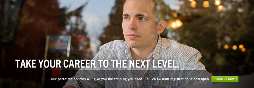 Take your career to the next level. Our part-time courses will give you the training you need. Fall 2014 term registration is now open. Register now.