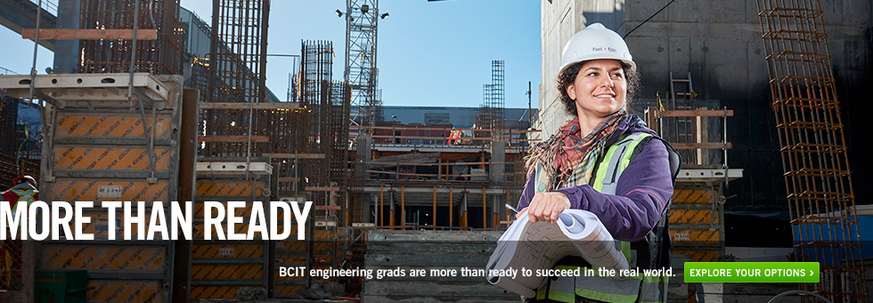 More Than Ready.  BCIT engineering grads are more than ready to succeed in the real world. Explore your options.