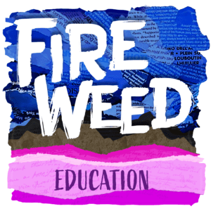 Stylized artwork for Fireweed Podcast Education episode